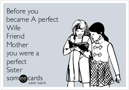 Before you became A perfect Wife  Friend Mother   you were a perfect Sister