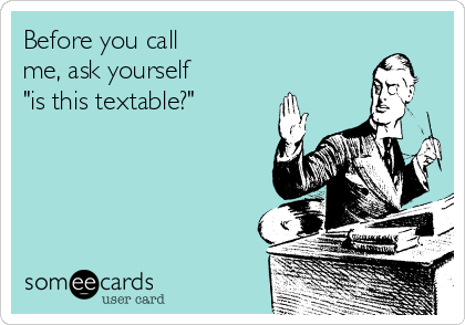 "Before you call  me, ask yourself  ""is this textable?"""