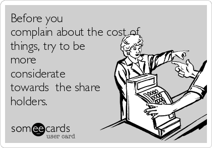Before you complain about the cost of things, try to be more considerate towards  the share holders.