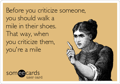 Before you criticize someone, you should walk a mile in their shoes. That way, when you criticize them, you're a mile