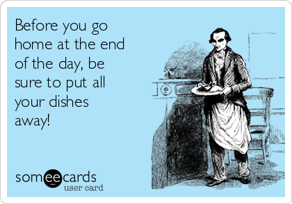 Before you go home at the end of the day, be sure to put all your dishes away!