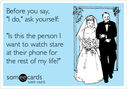 "Before you say, ""I do,"" ask yourself:  ""Is this the person I want to watch stare at their phone for the rest of my life?"""