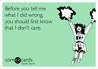 Before you tell me what I did wrong, you should first know that I don't care.