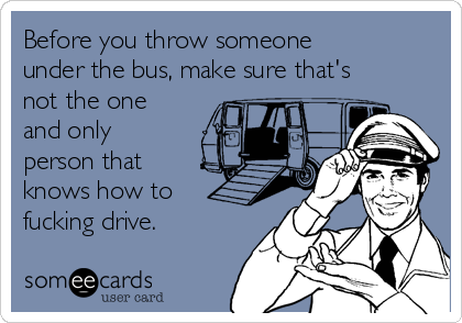 Before you throw someone under the bus, make sure that's not the one and only person that knows how to fucking drive.