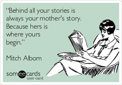 """""""Behind all your stories is always your mother's story. Because hers is where yours begin.""""  Mitch Albom"""
