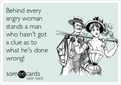 Behind every angry woman stands a man who hasn't got a clue as to what he's done wrong!
