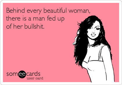 Behind every beautiful woman, there is a man fed up of her bullshit.