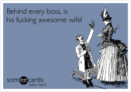 Behind every boss, is his fucking awesome wife!