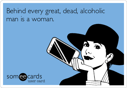 Behind every great, dead, alcoholic man is a woman.