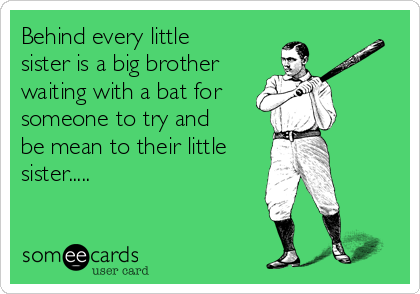 Behind every little sister is a big brother waiting with a bat for someone to try and be mean to their little sister.....