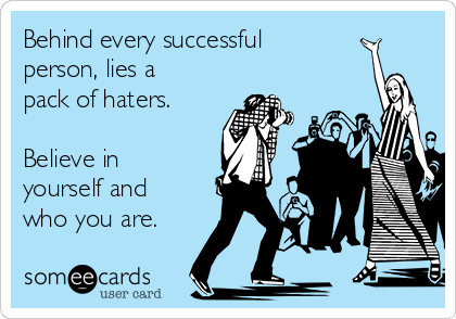 Behind every successful   person, lies a pack of haters.    Believe in yourself and who you are.