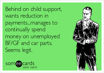 Behind on child support, wants reduction in payments...manages to continually spend money on unemployed BF/GF and car parts. Seems legit.