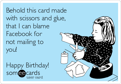Behold this card made with scissors and glue, that I can blame Facebook for not mailing to you!  Happy Birthday!