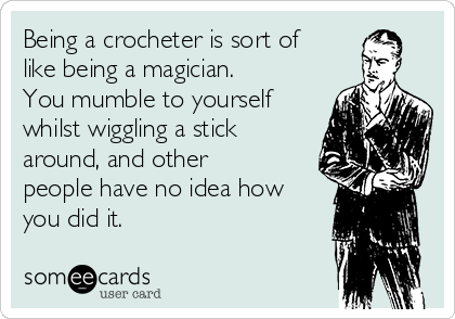 Being a crocheter is sort of like being a magician. You mumble to yourself whilst wiggling a stick around, and other people have no idea how you did it.