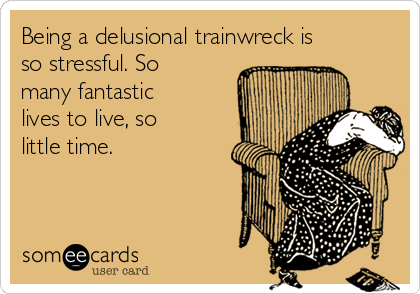 Being a delusional trainwreck is so stressful. So many fantastic lives to live, so little time.
