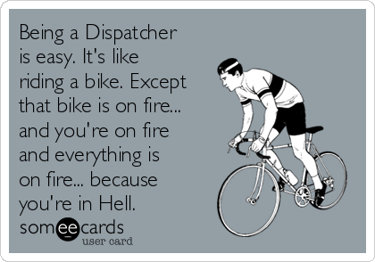 Being a Dispatcher is easy. It's like riding a bike. Except that bike is on fire... and you're on fire and everything is on fire... because you're in Hell.