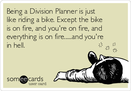 Being a Division Planner is just like riding a bike. Except the bike is on fire, and you're on fire, and everything is on fire......and you're in hell.