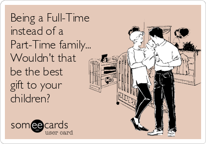 Being a Full-Time instead of a Part-Time family... Wouldn't that be the best gift to your  children?