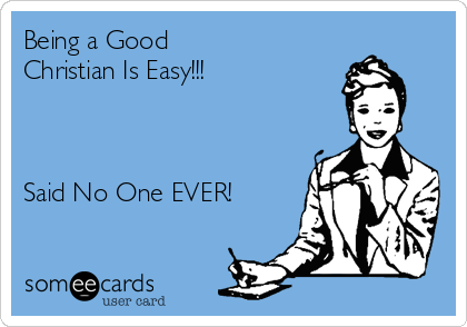 Being a Good  Christian Is Easy!!!    Said No One EVER!