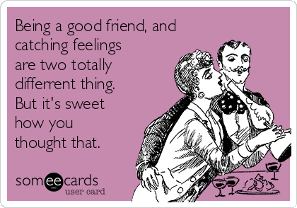 Being a good friend, and catching feelings are two totally differrent thing. But it's sweet how you thought that.