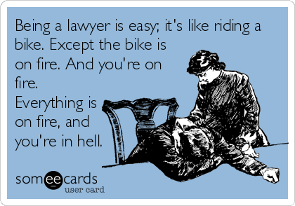 Being a lawyer is easy; it's like riding a bike. Except the bike is on fire. And you're on fire. Everything is on fire, and you're in hell.