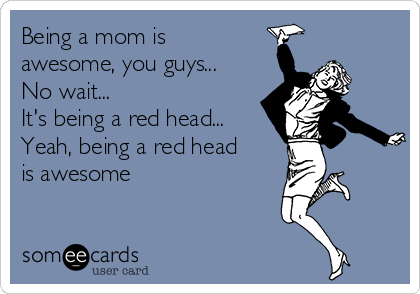 Being a mom is awesome, you guys... No wait... It's being a red head... Yeah, being a red head is awesome