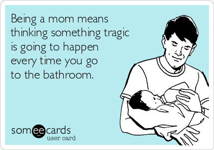 Being a mom means thinking something tragic is going to happen every time you go to the bathroom.