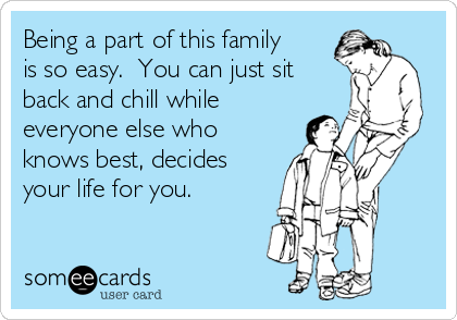 Being a part of this family is so easy.  You can just sit back and chill while everyone else who knows best, decides your life for you.