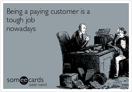 Being a paying customer is a tough job nowadays