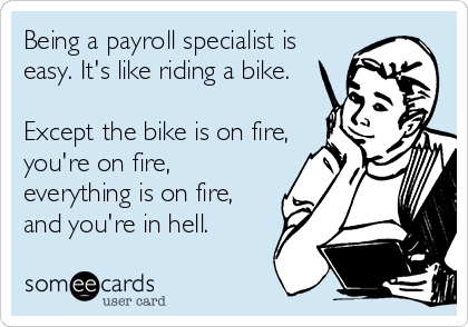 Being a payroll specialist is easy. It's like riding a bike.   Except the bike is on fire, you're on fire, everything is on fire, and you're in hell.