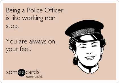 Being a Police Officer is like working non stop.  You are always on your feet.