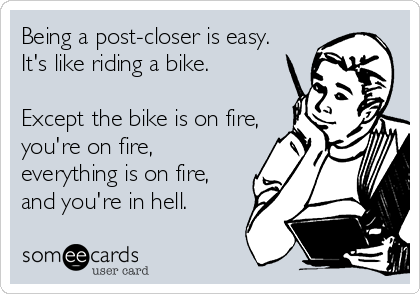 Being a post-closer is easy.  It's like riding a bike.   Except the bike is on fire, you're on fire, everything is on fire, and you're in hell.