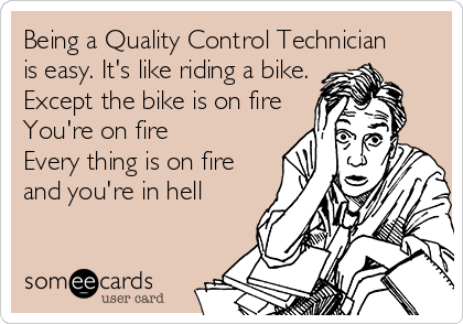 Being a Quality Control Technician  is easy. It's like riding a bike. Except the bike is on fire You're on fire Every thing is on fire and you're in hell