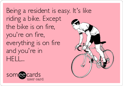Being a resident is easy. It's like riding a bike. Except the bike is on fire, you're on fire, everything is on fire and you're in HELL...