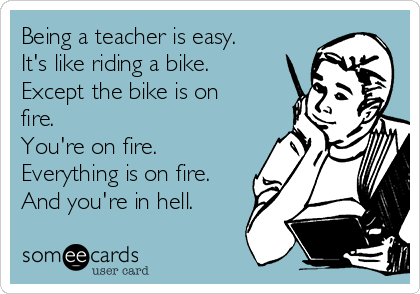 Being a teacher is easy. It's like riding a bike. Except the bike is on fire.  You're on fire. Everything is on fire. And you're in hell.