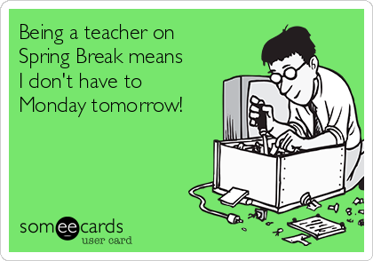Being a teacher on Spring Break means I don't have to Monday tomorrow!