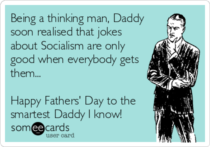 Being a thinking man, Daddy soon realised that jokes about Socialism are only good when everybody gets them...  Happy Fathers' Day to the smartest Daddy I know!