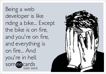 Being a web developer is like riding a bike... Except the bike is on fire, and you're on fire, and everything is on fire... And you're in hell.