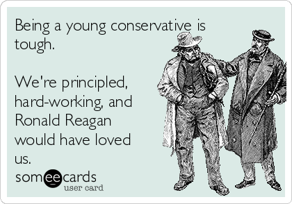 Being a young conservative is tough.  We're principled, hard-working, and Ronald Reagan would have loved us.