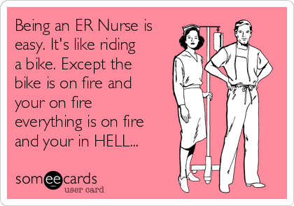 Being an ER Nurse is easy. It's like riding a bike. Except the bike is on fire and your on fire everything is on fire and your in HELL...