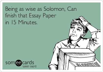 Being as wise as Solomon, Can finish that Essay Paper in 15 Minutes.