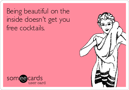 Being beautiful on the inside doesn't get you free cocktails.