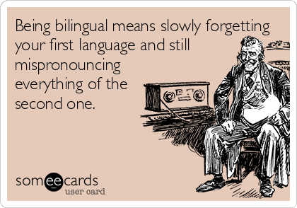 Being bilingual means slowly forgetting your first language and still mispronouncing everything of the second one.