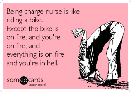 being charge nurse is like riding a bike except the bike is on fire