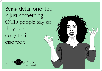 Being detail oriented is just something OCD people say so they can deny their disorder.