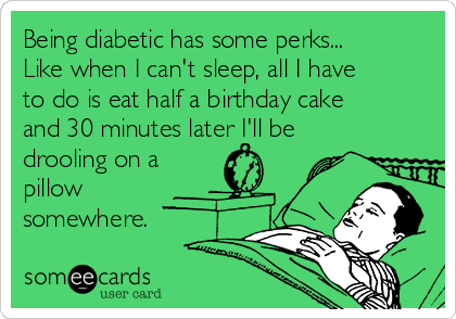 Being diabetic has some perks... Like when I can't sleep, all I have to do is eat half a birthday cake and 30 minutes later I'll be drooling on a pillow somewhere.