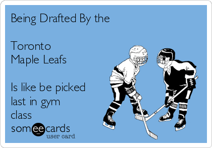 Being Drafted By the   Toronto  Maple Leafs  Is like be picked last in gym class