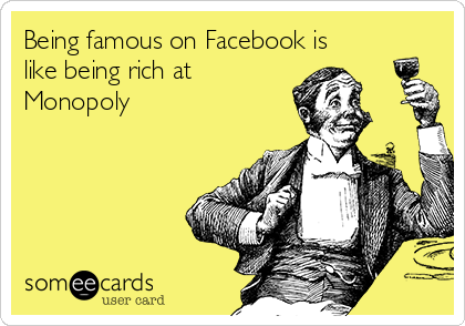 Being famous on Facebook is like being rich at Monopoly
