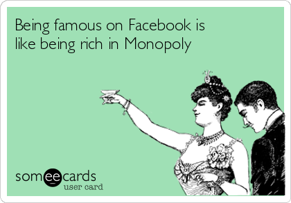 Being famous on Facebook is like being rich in Monopoly