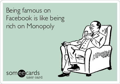 Being famous on Facebook is like being rich on Monopoly
